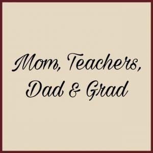 Moms, Teachers, Dads & Grads